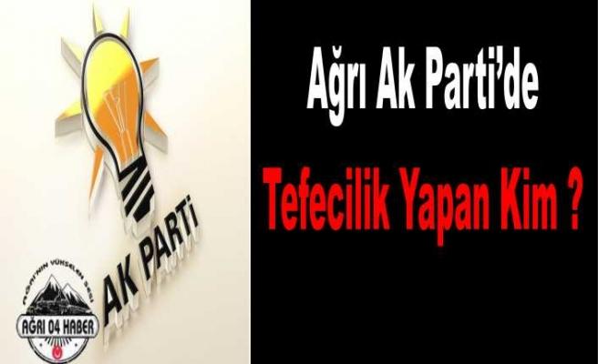 Ağrı AK Parti Parti Teşkilatında ki Tefeci Kim ?