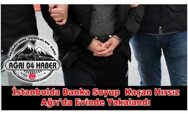 İstanbul'da Banka Soyan Hırsız Ağrı'da Evinde Yakalandı