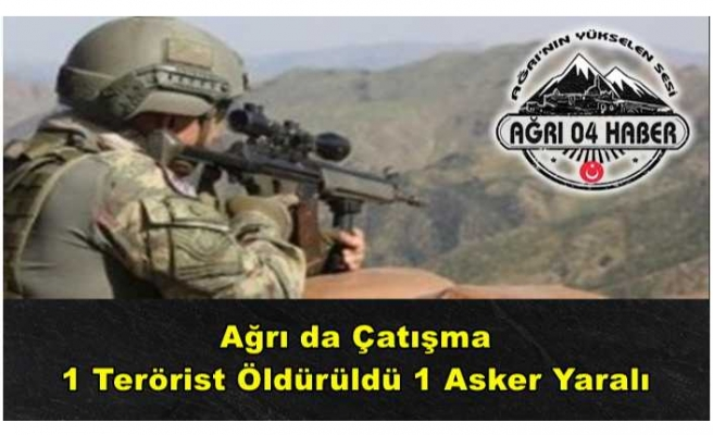 Ağrı da Çatışma 1 Terörist Öldü,1 Asker Yaralandı