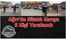 Ağrı'da Silahlar Çekildi 5 Yaralı