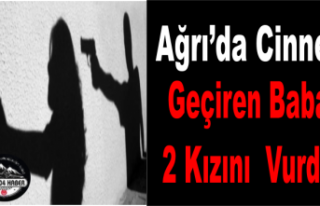 Ağrı'da Baba Cinnet Geçirdi 2 Kızını Vurdu