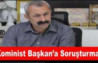 Kominist Başkan Maçoğlu'na Soruşturma