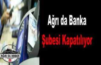 Ağrı da Bir Banka Şube Kapatacak