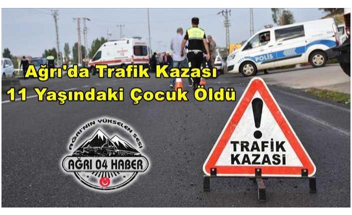Ağrı'da Trafik Kazası Bir Çocuk Hayatını Kaybetti